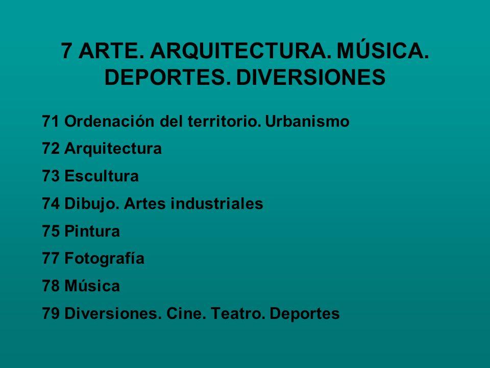 7 ARTE. ARQUITECTURA. MÚSICA. DEPORTES. DIVERSIONES 71 Ordenación del territorio. Urbanismo 72 Arquitectura 73 Escultura 74 Dibujo. Artes industriales