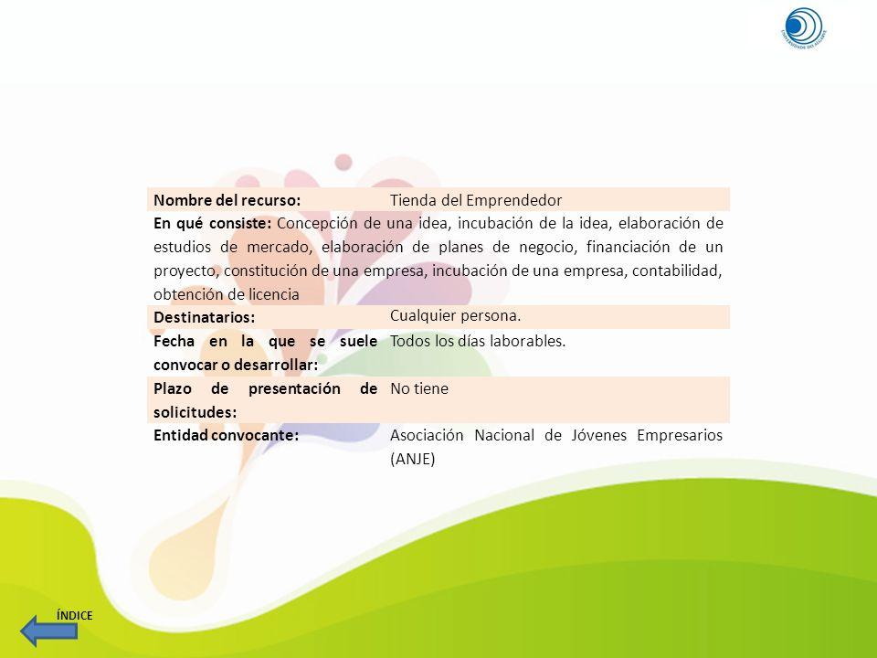 Nombre del recurso:Tienda del Emprendedor En qué consiste: Concepción de una idea, incubación de la idea, elaboración de estudios de mercado, elaborac