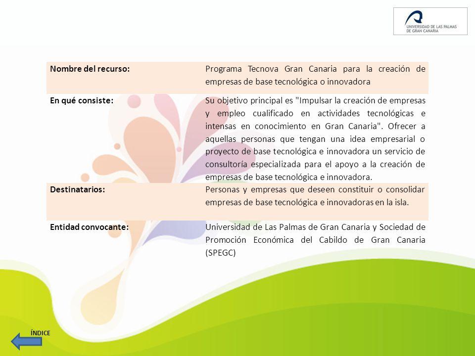 Nombre del recurso: Programa Tecnova Gran Canaria para la creación de empresas de base tecnológica o innovadora En qué consiste: Su objetivo principal