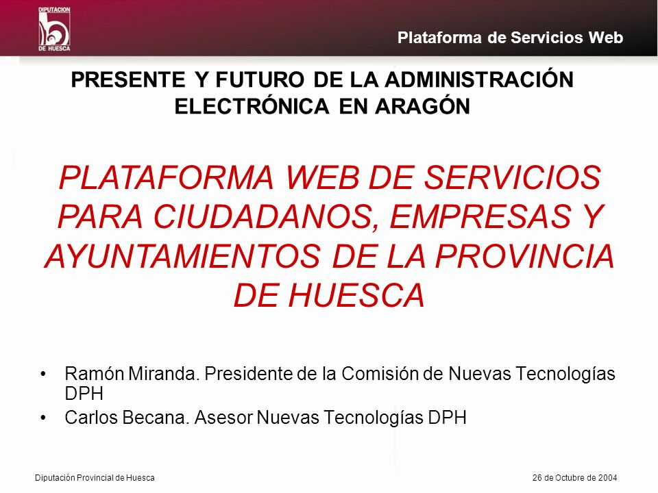 Diputación Provincial de Huesca26 de Octubre de 2004 Plataforma de Servicios Web PRESENTE Y FUTURO DE LA ADMINISTRACIÓN ELECTRÓNICA EN ARAGÓN Ramón Miranda.