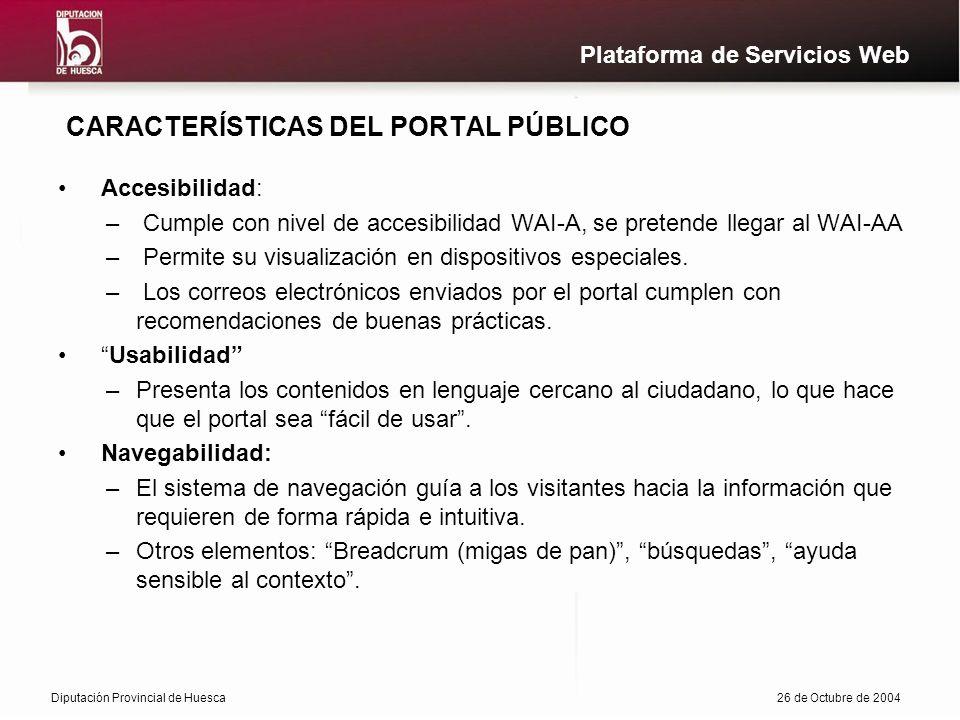 Diputación Provincial de Huesca26 de Octubre de 2004 Plataforma de Servicios Web CARACTERÍSTICAS DEL PORTAL PÚBLICO Accesibilidad: – Cumple con nivel de accesibilidad WAI-A, se pretende llegar al WAI-AA – Permite su visualización en dispositivos especiales.