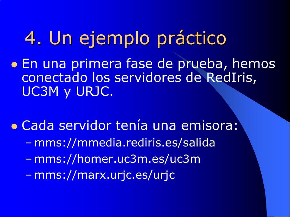 4. Un ejemplo práctico En una primera fase de prueba, hemos conectado los servidores de RedIris, UC3M y URJC. Cada servidor tenía una emisora: –mms://