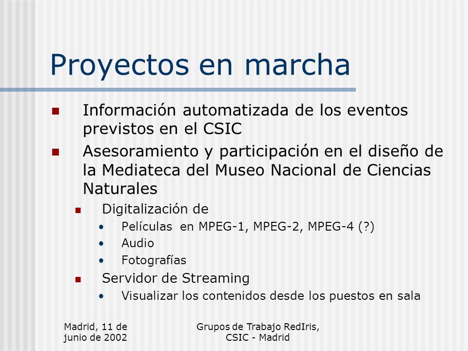 Madrid, 11 de junio de 2002 Grupos de Trabajo RedIris, CSIC - Madrid Proyectos en marcha Información automatizada de los eventos previstos en el CSIC Asesoramiento y participación en el diseño de la Mediateca del Museo Nacional de Ciencias Naturales Digitalización de Películas en MPEG-1, MPEG-2, MPEG-4 ( ) Audio Fotografías Servidor de Streaming Visualizar los contenidos desde los puestos en sala
