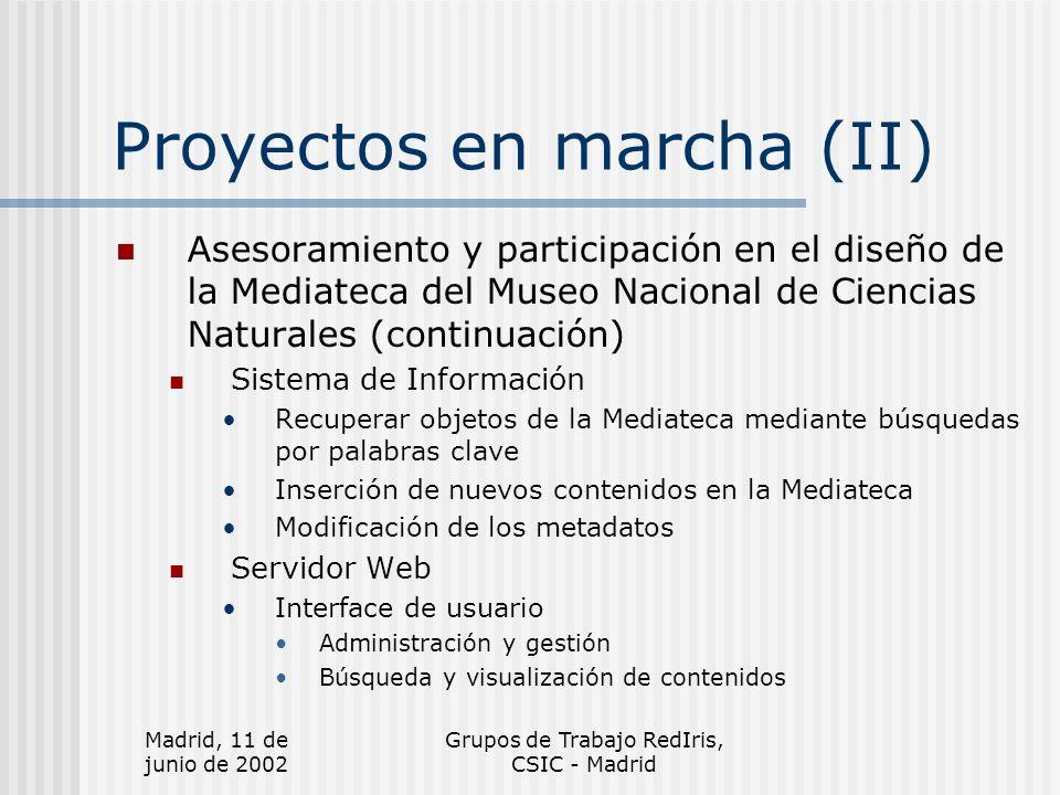 Madrid, 11 de junio de 2002 Grupos de Trabajo RedIris, CSIC - Madrid Proyectos en marcha (II) Asesoramiento y participación en el diseño de la Mediateca del Museo Nacional de Ciencias Naturales (continuación) Sistema de Información Recuperar objetos de la Mediateca mediante búsquedas por palabras clave Inserción de nuevos contenidos en la Mediateca Modificación de los metadatos Servidor Web Interface de usuario Administración y gestión Búsqueda y visualización de contenidos