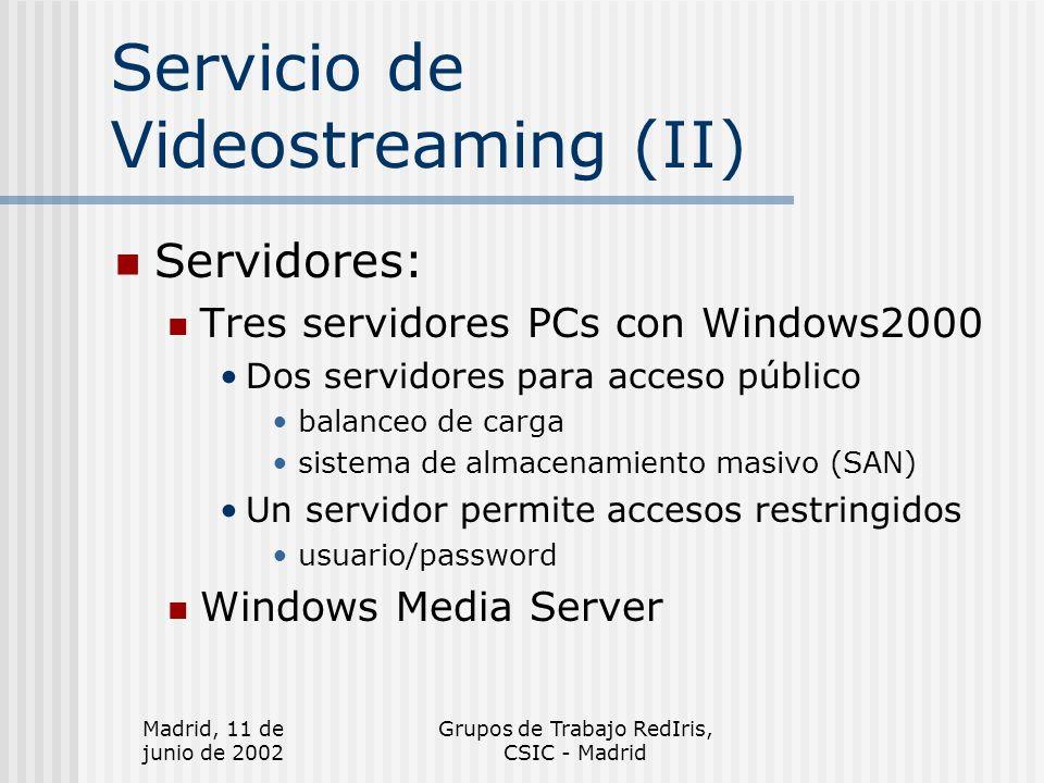 Madrid, 11 de junio de 2002 Grupos de Trabajo RedIris, CSIC - Madrid Servicio de Videostreaming (II) Servidores: Tres servidores PCs con Windows2000 Dos servidores para acceso público balanceo de carga sistema de almacenamiento masivo (SAN) Un servidor permite accesos restringidos usuario/password Windows Media Server