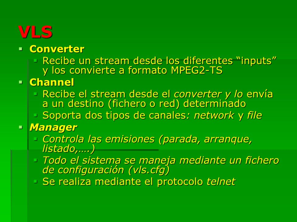 VLS: configuración (vls.cfg) VLS lee su configuración del fichero vls.cfg situado en: SYSCONF_DIR/videolan/vls VLS lee su configuración del fichero vls.cfg situado en: SYSCONF_DIR/videolan/vls Donde SYSCONF_DIR es: /usr/local/etc Donde SYSCONF_DIR es: /usr/local/etc El fichero está dividido en secciones, y cada sección contiene varias variables El fichero está dividido en secciones, y cada sección contiene varias variables BEGIN PrimeraSeccion Variable1 = valor1 Variable2 = valor2 ….