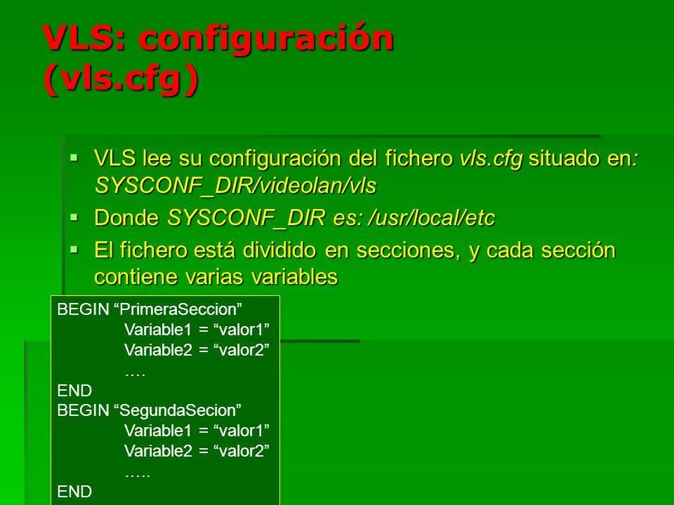 VLS (ejemplo de vls.cfg) # Definción Log BEGIN vls LogFile=vls.log ScreenLog=disable SystemLog=enable END # Definición usuarios BEGIN Users monitor = passwd acme= passwd END BEGIN telnet LocalPort = 9999 Use= true END BEGIN Inputs local1= local END BEGIN Input ProgramCount= 1 END BEGIN 1# MPEG1 Name= sabato FileName= /usr/local/movies/sabato.mpg Type= Mpeg1-PS END #Definición de canales BEGIN Channels uc3mtv= network END BEGIN uc3mtv Type= multicast TTL= 48 DstHost= 239.195.100.106 DstPort= 1234 END # Comandos para ejecutar al arrancar Command1 = start sabato uc3mtv local1 –loop