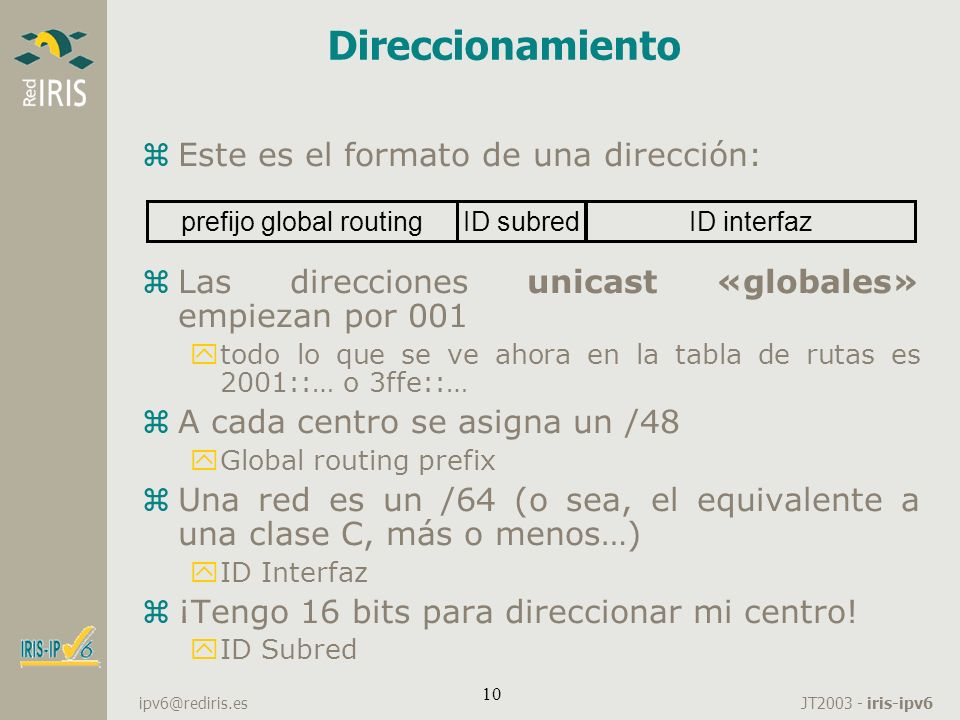 JT2003 - iris-ipv6 ipv6@rediris.es 10 Direccionamiento zEste es el formato de una dirección: zLas direcciones unicast «globales» empiezan por 001 ytod