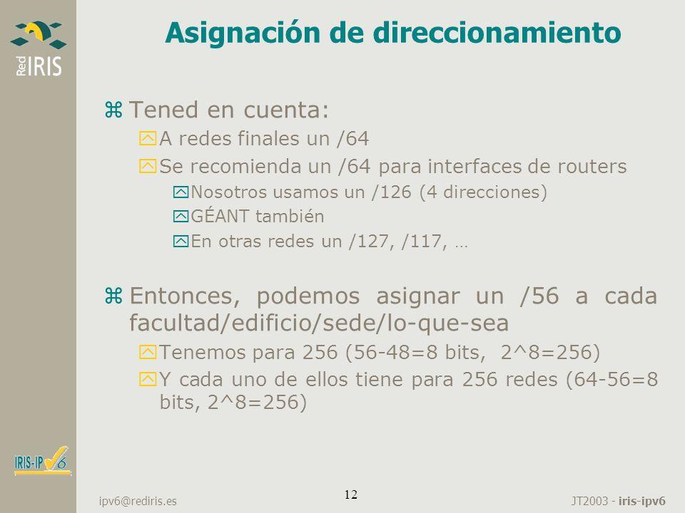 JT2003 - iris-ipv6 ipv6@rediris.es 12 Asignación de direccionamiento zTened en cuenta: yA redes finales un /64 ySe recomienda un /64 para interfaces d