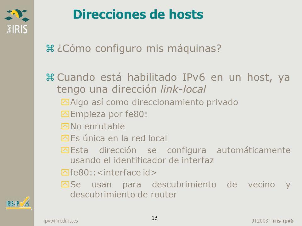 JT2003 - iris-ipv6 ipv6@rediris.es 15 Direcciones de hosts z¿Cómo configuro mis máquinas? zCuando está habilitado IPv6 en un host, ya tengo una direcc