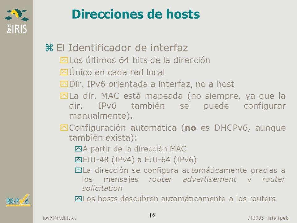 JT2003 - iris-ipv6 ipv6@rediris.es 16 Direcciones de hosts zEl Identificador de interfaz yLos últimos 64 bits de la dirección yÚnico en cada red local