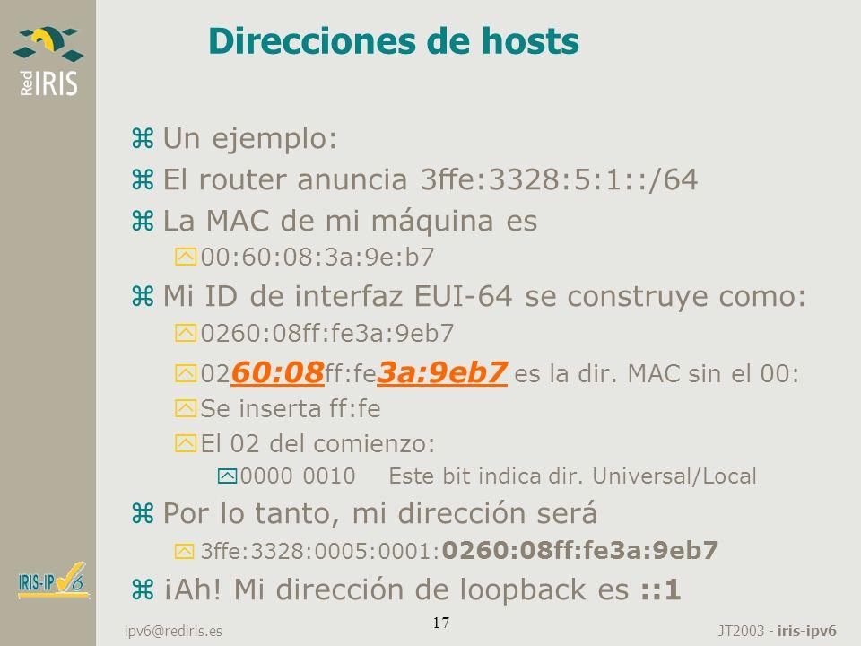 JT2003 - iris-ipv6 ipv6@rediris.es 17 Direcciones de hosts zUn ejemplo: zEl router anuncia 3ffe:3328:5:1::/64 zLa MAC de mi máquina es y00:60:08:3a:9e