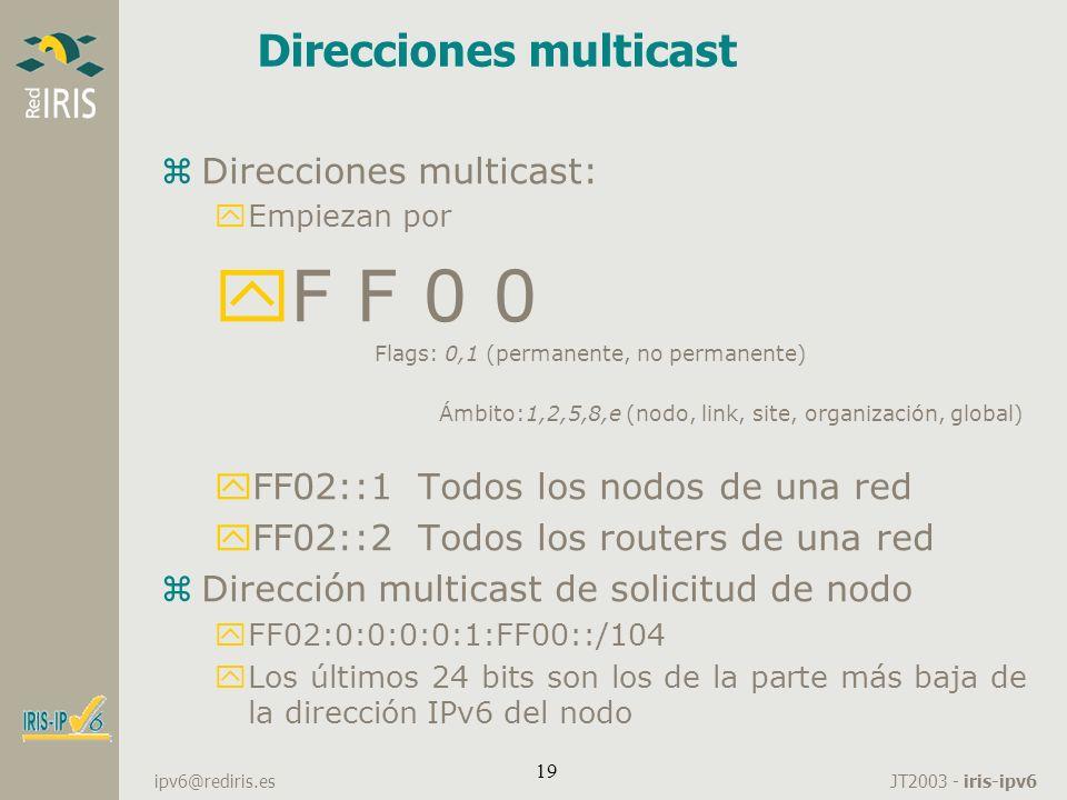 JT2003 - iris-ipv6 ipv6@rediris.es 19 Direcciones multicast zDirecciones multicast: yEmpiezan por yF F 0 0 Flags: 0,1 (permanente, no permanente) Ámbi