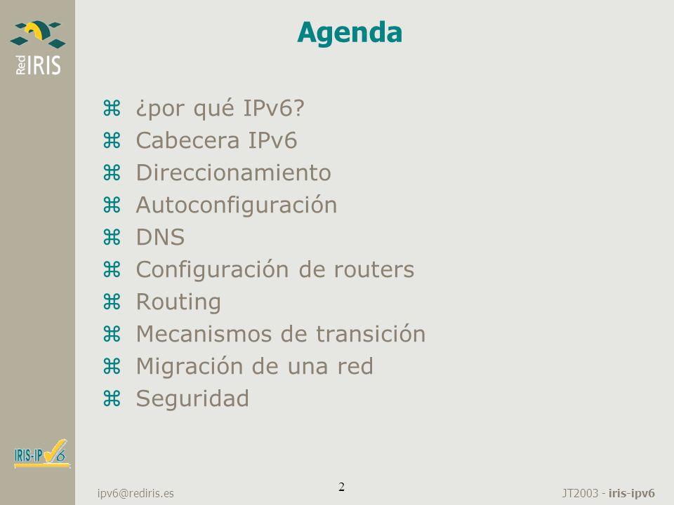 JT2003 - iris-ipv6 ipv6@rediris.es 2 Agenda z¿por qué IPv6? zCabecera IPv6 zDireccionamiento zAutoconfiguración zDNS zConfiguración de routers zRoutin
