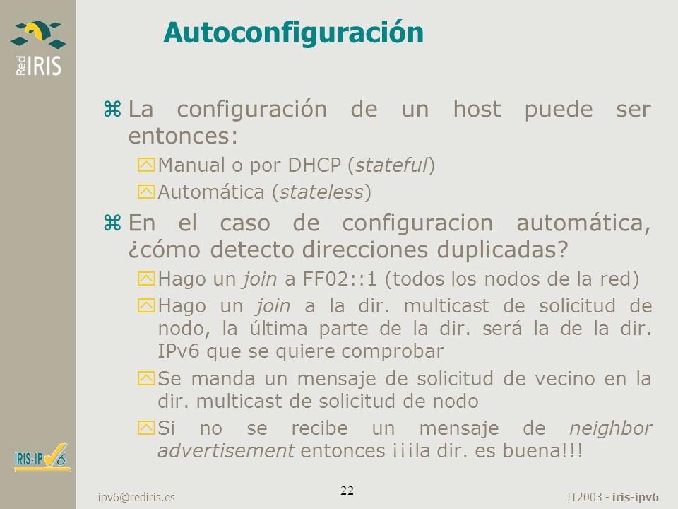JT2003 - iris-ipv6 ipv6@rediris.es 22 Autoconfiguración zLa configuración de un host puede ser entonces: yManual o por DHCP (stateful) yAutomática (st