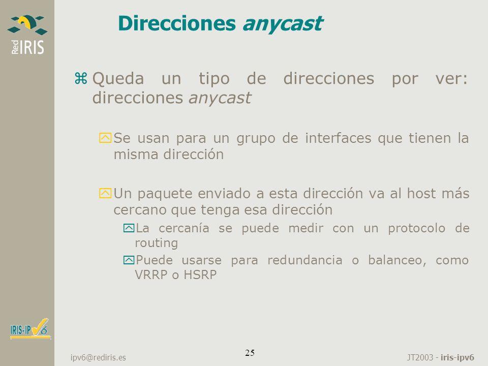 JT2003 - iris-ipv6 ipv6@rediris.es 25 Direcciones anycast zQueda un tipo de direcciones por ver: direcciones anycast ySe usan para un grupo de interfa