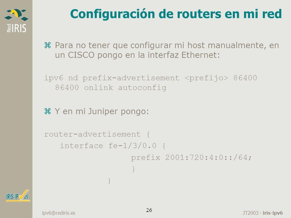 JT2003 - iris-ipv6 ipv6@rediris.es 26 Configuración de routers en mi red zPara no tener que configurar mi host manualmente, en un CISCO pongo en la in