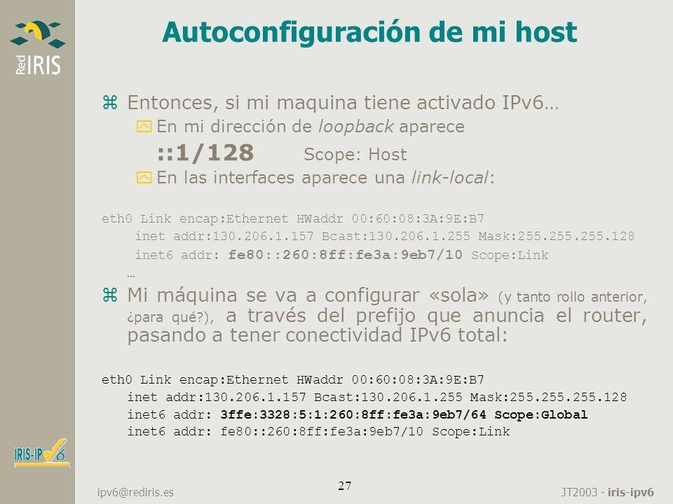 JT2003 - iris-ipv6 ipv6@rediris.es 27 Autoconfiguración de mi host zEntonces, si mi maquina tiene activado IPv6… yEn mi dirección de loopback aparece