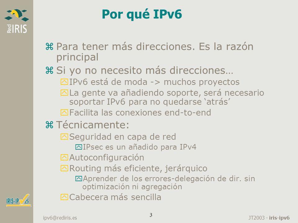 JT2003 - iris-ipv6 ipv6@rediris.es 34 DNS zYa tengo configurado los hosts de mi red, así como mi router yEs aconsejable el DNS, debido a la longitud de mis direcciones zBind v9 soporta peticiones IPv6 yPeticiones IPv6 sobre IPv6: y options{ listen-on-v6 { any; }; } yPeticiones IPv6 sobre IPv4