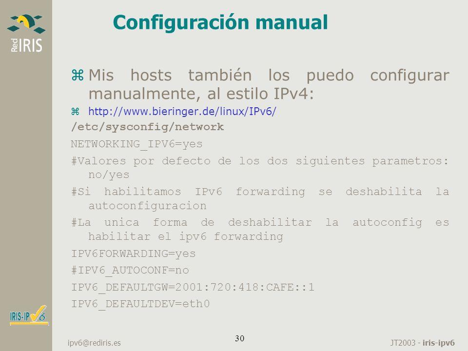JT2003 - iris-ipv6 ipv6@rediris.es 30 Configuración manual zMis hosts también los puedo configurar manualmente, al estilo IPv4: zhttp://www.bieringer.