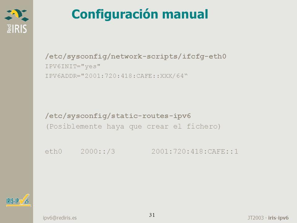JT2003 - iris-ipv6 ipv6@rediris.es 31 Configuración manual /etc/sysconfig/network-scripts/ifcfg-eth0 IPV6INIT=