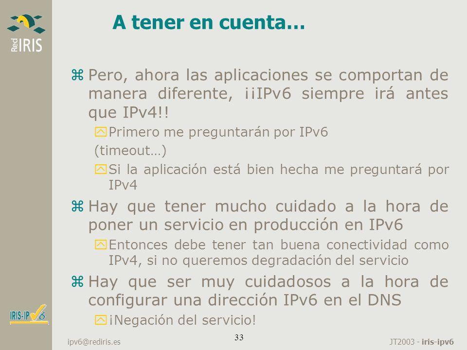 JT2003 - iris-ipv6 ipv6@rediris.es 33 A tener en cuenta… zPero, ahora las aplicaciones se comportan de manera diferente, ¡¡IPv6 siempre irá antes que