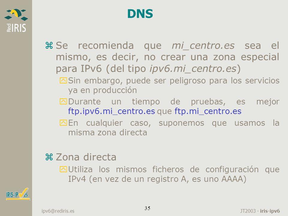 JT2003 - iris-ipv6 ipv6@rediris.es 35 DNS zSe recomienda que mi_centro.es sea el mismo, es decir, no crear una zona especial para IPv6 (del tipo ipv6.
