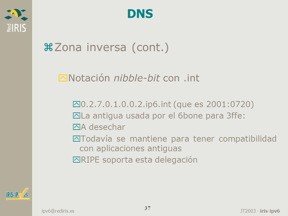 JT2003 - iris-ipv6 ipv6@rediris.es 37 DNS zZona inversa (cont.) yNotación nibble-bit con.int y0.2.7.0.1.0.0.2.ip6.int (que es 2001:0720) yLa antigua u