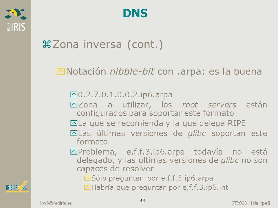 JT2003 - iris-ipv6 ipv6@rediris.es 38 DNS zZona inversa (cont.) yNotación nibble-bit con.arpa: es la buena y0.2.7.0.1.0.0.2.ip6.arpa yZona a utilizar,