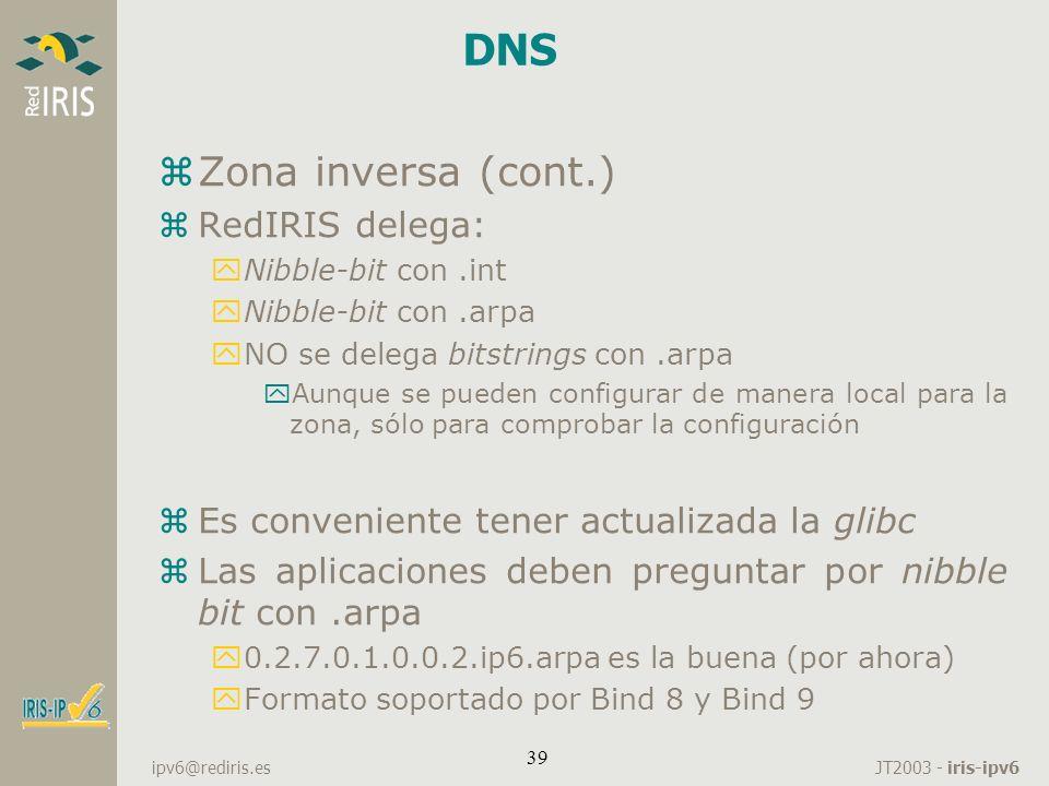 JT2003 - iris-ipv6 ipv6@rediris.es 39 DNS zZona inversa (cont.) zRedIRIS delega: yNibble-bit con.int yNibble-bit con.arpa yNO se delega bitstrings con