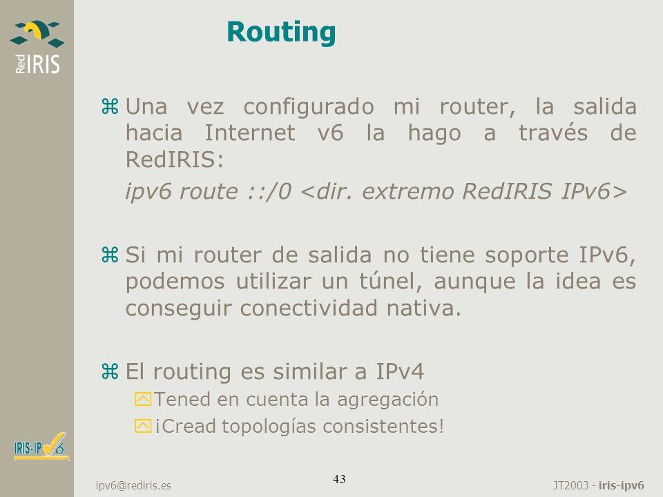 JT2003 - iris-ipv6 ipv6@rediris.es 43 Routing zUna vez configurado mi router, la salida hacia Internet v6 la hago a través de RedIRIS: ipv6 route ::/0