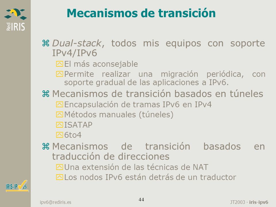 JT2003 - iris-ipv6 ipv6@rediris.es 44 Mecanismos de transición zDual-stack, todos mis equipos con soporte IPv4/IPv6 yEl más aconsejable yPermite reali