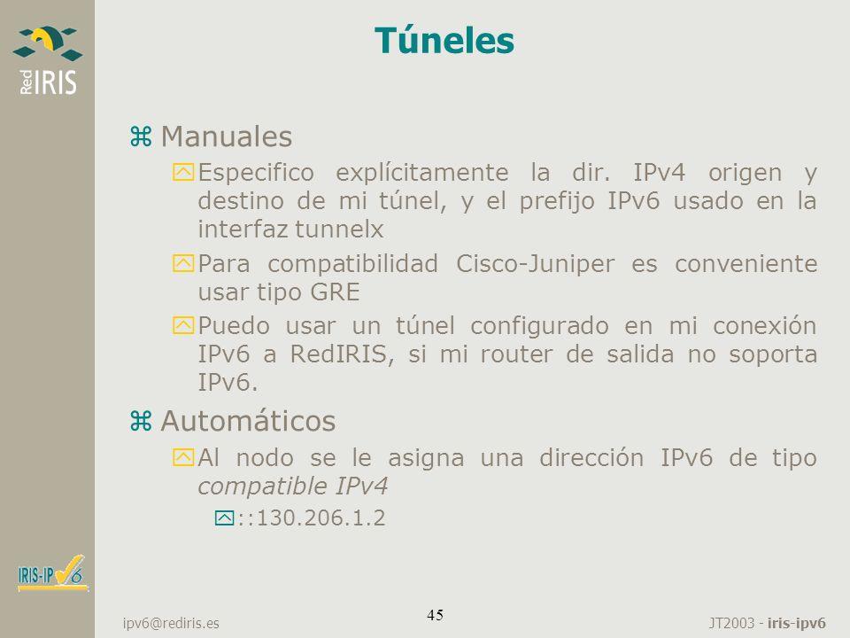JT2003 - iris-ipv6 ipv6@rediris.es 45 Túneles zManuales yEspecifico explícitamente la dir. IPv4 origen y destino de mi túnel, y el prefijo IPv6 usado