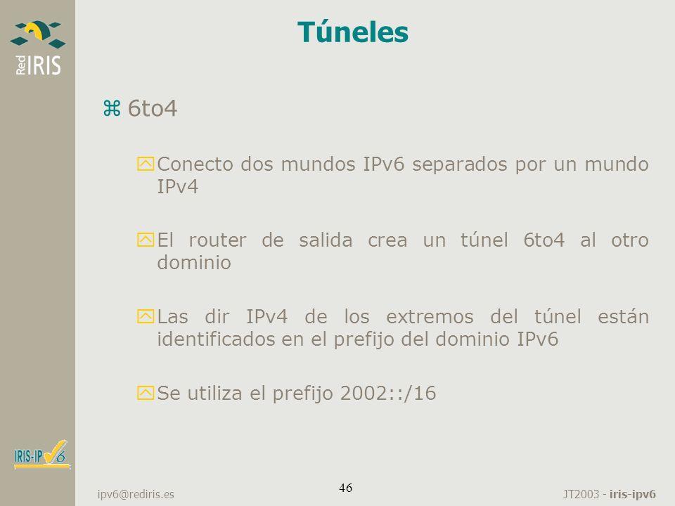 JT2003 - iris-ipv6 ipv6@rediris.es 46 Túneles z6to4 yConecto dos mundos IPv6 separados por un mundo IPv4 yEl router de salida crea un túnel 6to4 al ot