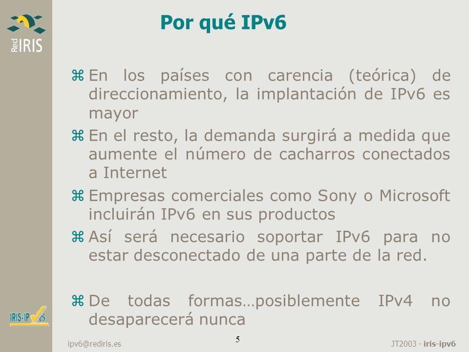 JT2003 - iris-ipv6 ipv6@rediris.es 46 Túneles z6to4 yConecto dos mundos IPv6 separados por un mundo IPv4 yEl router de salida crea un túnel 6to4 al otro dominio yLas dir IPv4 de los extremos del túnel están identificados en el prefijo del dominio IPv6 ySe utiliza el prefijo 2002::/16