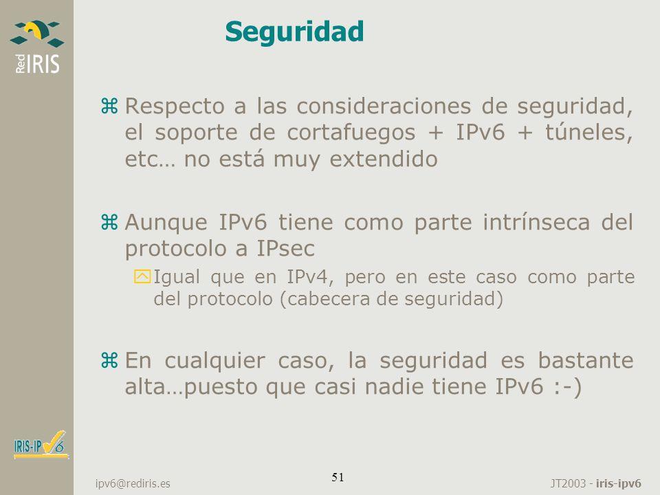 JT2003 - iris-ipv6 ipv6@rediris.es 51 Seguridad zRespecto a las consideraciones de seguridad, el soporte de cortafuegos + IPv6 + túneles, etc… no está
