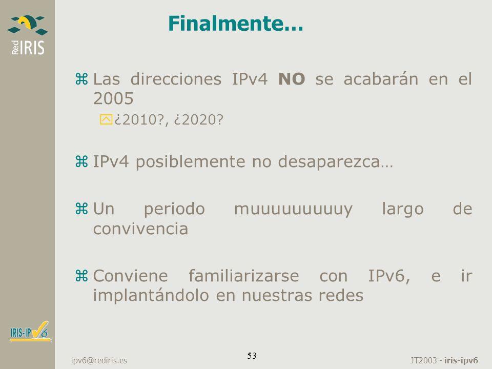JT2003 - iris-ipv6 ipv6@rediris.es 53 Finalmente… zLas direcciones IPv4 NO se acabarán en el 2005 y¿2010?, ¿2020? zIPv4 posiblemente no desaparezca… z
