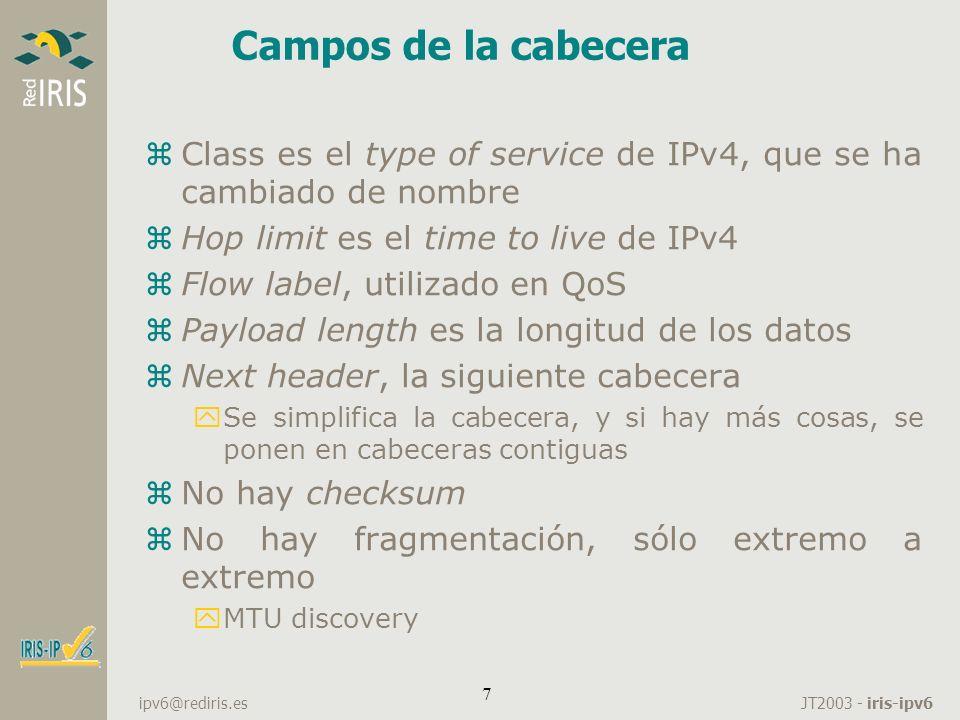 JT2003 - iris-ipv6 ipv6@rediris.es 8 Extensiones de cabecera e ICMP zTipos de extensiones de cabecera: yRouting yFragmentación yOpciones Hop-by-Hop yOpciones de destino yAutenticación zICMP yCompletamente nuevo yIncluye IGMP