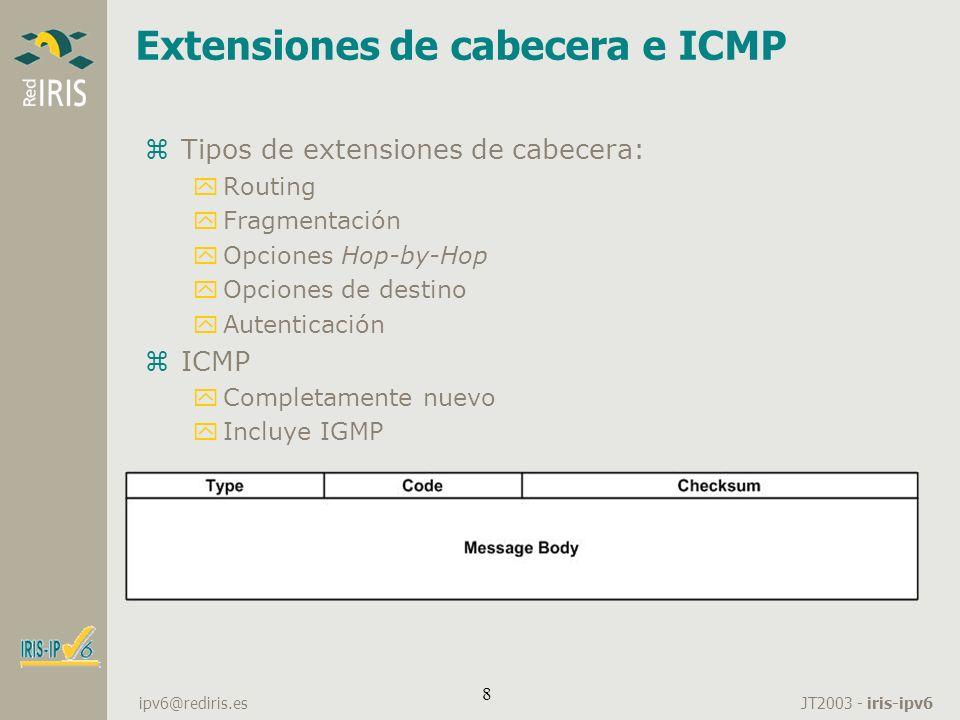 JT2003 - iris-ipv6 ipv6@rediris.es 8 Extensiones de cabecera e ICMP zTipos de extensiones de cabecera: yRouting yFragmentación yOpciones Hop-by-Hop yO