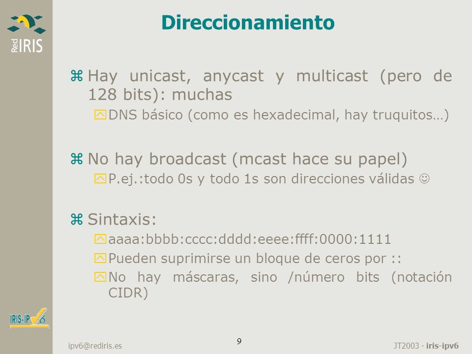 JT2003 - iris-ipv6 ipv6@rediris.es 30 Configuración manual zMis hosts también los puedo configurar manualmente, al estilo IPv4: zhttp://www.bieringer.de/linux/IPv6/ /etc/sysconfig/network NETWORKING_IPV6=yes #Valores por defecto de los dos siguientes parametros: no/yes #Si habilitamos IPv6 forwarding se deshabilita la autoconfiguracion #La unica forma de deshabilitar la autoconfig es habilitar el ipv6 forwarding IPV6FORWARDING=yes #IPV6_AUTOCONF=no IPV6_DEFAULTGW=2001:720:418:CAFE::1 IPV6_DEFAULTDEV=eth0