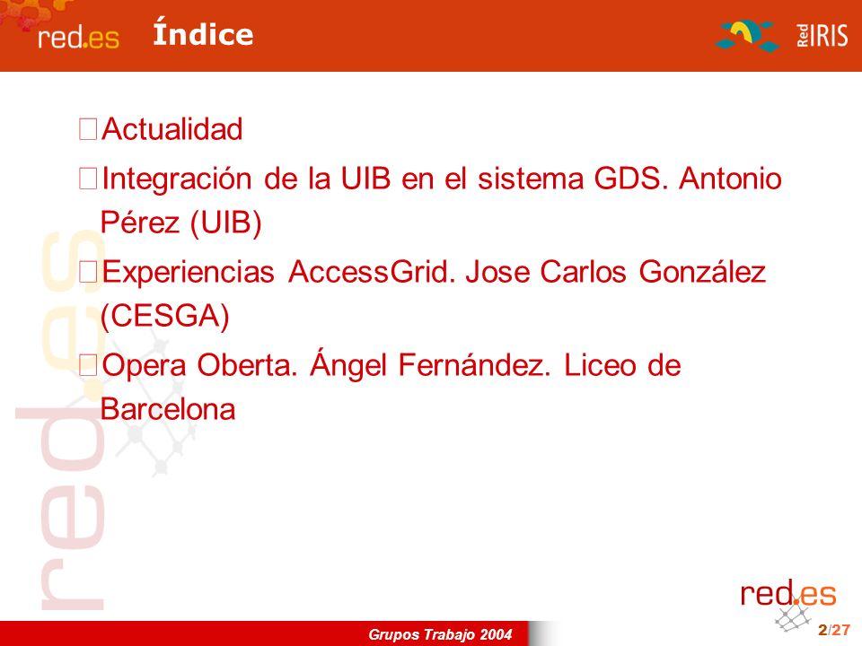 Grupos Trabajo 2004 2/27 Índice Actualidad Integración de la UIB en el sistema GDS. Antonio Pérez (UIB) Experiencias AccessGrid. Jose Carlos González