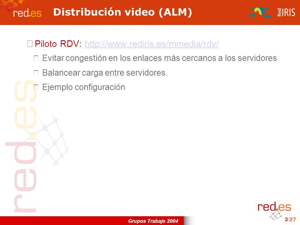 Grupos Trabajo 2004 3/27 Distribución video (ALM) Piloto RDV: http://www.rediris.es/mmedia/rdv/http://www.rediris.es/mmedia/rdv/ Evitar congestión en los enlaces más cercanos a los servidores Balancear carga entre servidores.