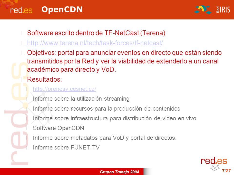 Grupos Trabajo 2004 7/27 OpenCDN Software escrito dentro de TF-NetCast (Terena) http://www.terena.nl/tech/task-forces/tf-netcast/ Objetivos: portal para anunciar eventos en directo que están siendo transmitidos por la Red y ver la viabilidad de extenderlo a un canal académico para directo y VoD.