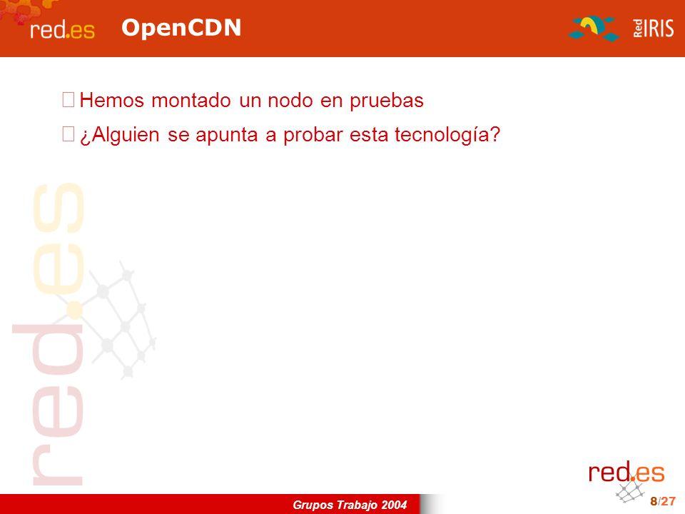Grupos Trabajo 2004 8/27 OpenCDN Hemos montado un nodo en pruebas ¿Alguien se apunta a probar esta tecnología?