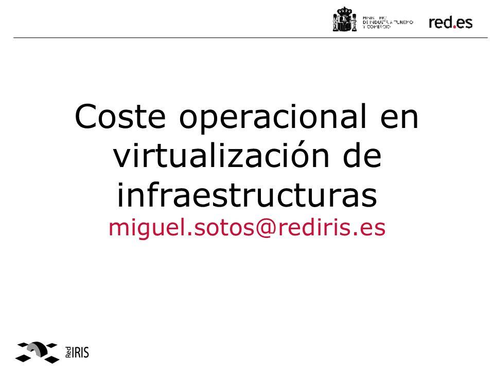 Coste operacional en virtualización de infraestructuras miguel.sotos@rediris.es