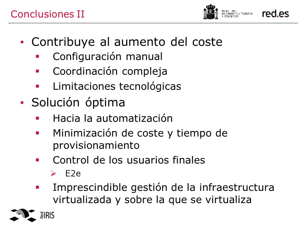 Conclusiones II Contribuye al aumento del coste Configuración manual Coordinación compleja Limitaciones tecnológicas Solución óptima Hacia la automatización Minimización de coste y tiempo de provisionamiento Control de los usuarios finales E2e Imprescindible gestión de la infraestructura virtualizada y sobre la que se virtualiza