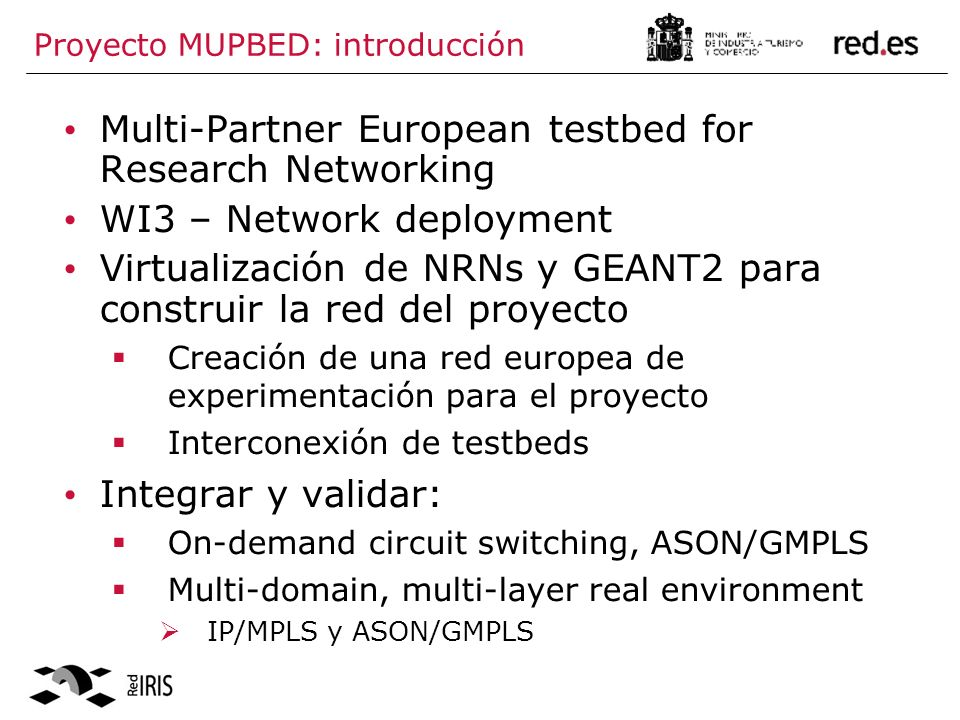 Proyecto MUPBED: introducción Multi-Partner European testbed for Research Networking WI3 – Network deployment Virtualización de NRNs y GEANT2 para construir la red del proyecto Creación de una red europea de experimentación para el proyecto Interconexión de testbeds Integrar y validar: On-demand circuit switching, ASON/GMPLS Multi-domain, multi-layer real environment IP/MPLS y ASON/GMPLS