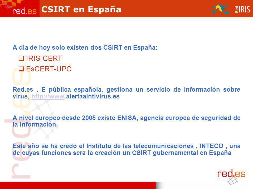 CSIRT en España A día de hoy solo existen dos CSIRT en España: IRIS-CERT EsCERT-UPC Red.es, E pública española, gestiona un servicio de información sobre virus, http://www.alertaalntivirus.eshttp://www A nivel europeo desde 2005 existe ENISA, agencia europea de seguridad de la información.