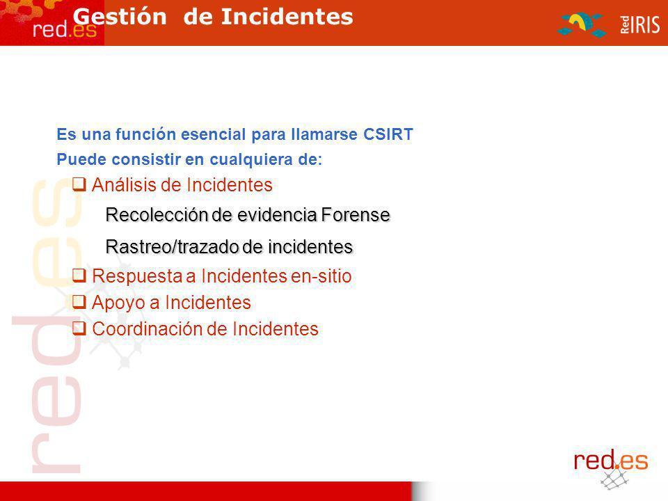 Gestión de Incidentes Es una función esencial para llamarse CSIRT Puede consistir en cualquiera de: Análisis de Incidentes Recolección de evidencia Forense Rastreo/trazado de incidentes Respuesta a Incidentes en-sitio Apoyo a Incidentes Coordinación de Incidentes