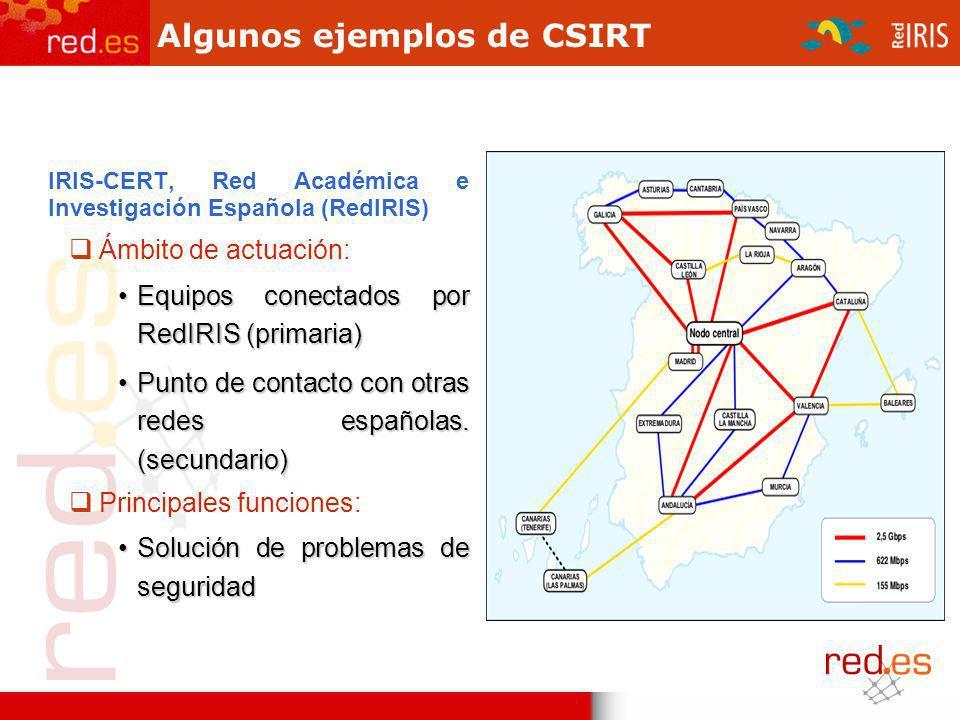 Algunos ejemplos de CSIRT IRIS-CERT, Red Académica e Investigación Española (RedIRIS) Ámbito de actuación: Equipos conectados por RedIRIS (primaria)Equipos conectados por RedIRIS (primaria) Punto de contacto con otras redes españolas.